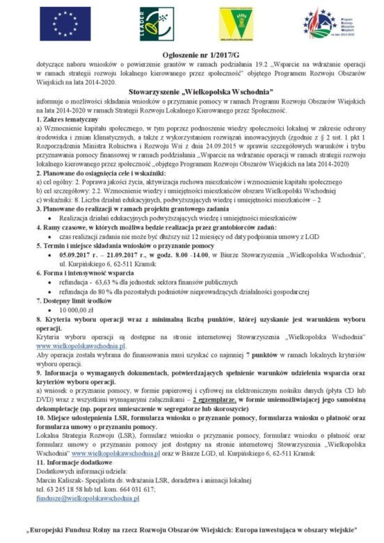 """Ogłoszenie nr 1/2017/G dotyczące naboru wniosków o powierzenie grantów w ramach podziałania 19.2 """"Wsparcie na wdrażanie operacji w ramach strategii rozwoju lokalnego kierowanego przez społeczność"""" objętego Programem Rozwoju Obszarów Wiejskich na lata 2014-2020. Stowarzyszenie """"Wielkopolska Wschodnia"""" informuje o możliwości składania wniosków o przyznanie pomocy w ramach Programu Rozwoju Obszarów Wiejskich na lata 2014-2020 w ramach Strategii Rozwoju Lokalnego Kierowanego przez Społeczność. 1. Zakres tematyczny a) Wzmocnienie kapitału społecznego, w tym poprzez podnoszenie wiedzy społeczności lokalnej w zakresie ochrony środowiska i zmian klimatycznych, a także z wykorzystaniem rozwiązań innowacyjnych (zgodnie z § 2 ust. 1 pkt 1 Rozporządzenia Ministra Rolnictwa i Rozwoju Wsi z dnia 24.09.2015 w sprawie szczegółowych warunków i trybu przyznawania pomocy finansowej w ramach poddziałania """"Wsparcie na wdrażanie operacji w ramach strategii rozwoju lokalnego kierowanego przez społeczność """"objętego Programem Rozwoju Obszarów Wiejskich na lata 2014-2020)"""