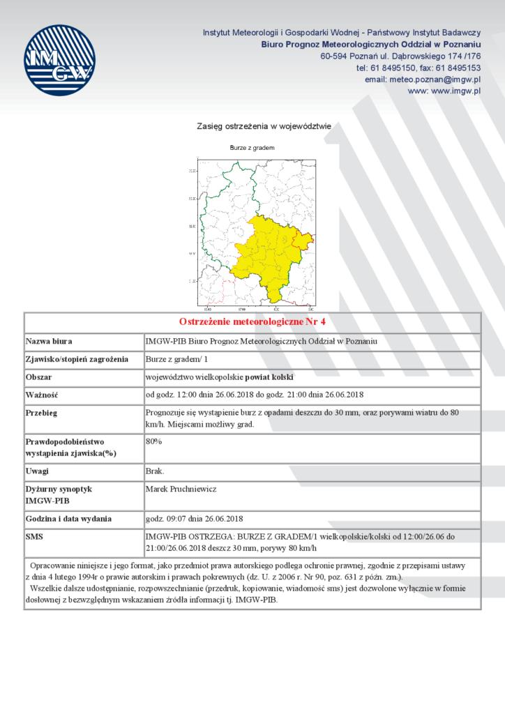 Zjawisko/stopień zagrożenia Burze z gradem/ 1, Obszar województwo wielkopolskie powiat kolski, Ważność od godz. 12:00 dnia 26.06.2018 do godz. 21:00 dnia 26.06.2018, Przebieg Prognozuje się wystąpienie burz z opadami deszczu do 30 mm, oraz porywami wiatru do 80 km/h. Miejscami możliwy grad. Prawdopodobieństwo wystąpienia zjawiska(%) 80% Uwagi Brak.