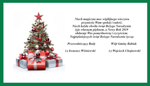 Niech magiczna moc wigilijnego wieczoru  przyniesie Wam spokój i radość.  Niech każda chwila świąt Bożego Narodzenia  żyje własnym pięknem, a Nowy Rok 2019  obdaruje Was pomyślnością i szczęściem.  Najpiękniejszych świąt Bożego Narodzenia życzą:  Przewodniczący Rady                 Wójt Gminy Babiak    (-) Ireneusz Wiśniewski                 (-) Wojciech Chojnowski