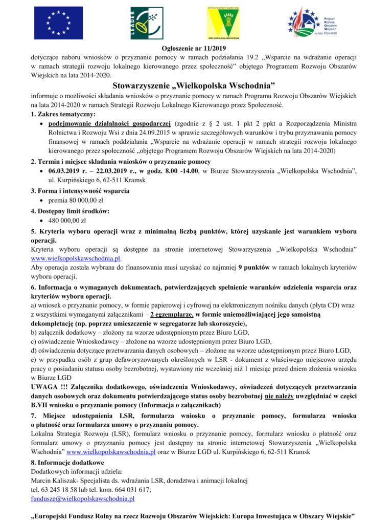 """""""Europejski Fundusz Rolny na rzecz Rozwoju Obszarów Wiejskich: Europa Inwestująca w Obszary Wiejskie"""" Ogłoszenie nr 11/2019 dotyczące naboru wniosków o przyznanie pomocy w ramach podziałania 19.2 """"Wsparcie na wdrażanie operacji w ramach strategii rozwoju lokalnego kierowanego przez społeczność"""" objętego Programem Rozwoju Obszarów Wiejskich na lata 2014-2020. Stowarzyszenie """"Wielkopolska Wschodnia"""" informuje o możliwości składania wniosków o przyznanie pomocy w ramach Programu Rozwoju Obszarów Wiejskich na lata 2014-2020 w ramach Strategii Rozwoju Lokalnego Kierowanego przez Społeczność. 1. Zakres tematyczny:  podejmowanie działalności gospodarczej (zgodnie z § 2 ust. 1 pkt 2 ppkt a Rozporządzenia Ministra Rolnictwa i Rozwoju Wsi z dnia 24.09.2015 w sprawie szczegółowych warunków i trybu przyznawania pomocy finansowej w ramach poddziałania """"Wsparcie na wdrażanie operacji w ramach strategii rozwoju lokalnego kierowanego przez społeczność """"objętego Programem Rozwoju Obszarów Wiejskich na lata 2014-2020) 2. Termin i miejsce składania wniosków o przyznanie pomocy  06.03.2019 r. – 22.03.2019 r., w godz. 8.00 -14.00, w Biurze Stowarzyszenia """"Wielkopolska Wschodnia"""", ul. Kurpińskiego 6, 62-511 Kramsk 3. Forma i intensywność wsparcia  premia 80 000,00 zł 4. Dostępny limit środków:  480 000,00 zł 5. Kryteria wyboru operacji wraz z minimalną liczbą punktów, której uzyskanie jest warunkiem wyboru operacji. Kryteria wyboru operacji są dostępne na stronie internetowej Stowarzyszenia """"Wielkopolska Wschodnia"""" www.wielkopolskawschodnia.pl. Aby operacja została wybrana do finansowania musi uzyskać co najmniej 9 punktów w ramach lokalnych kryteriów wyboru operacji. 6. Informacja o wymaganych dokumentach, potwierdzających spełnienie warunków udzielenia wsparcia oraz kryteriów wyboru operacji. a) wniosek o przyznanie pomocy, w formie papierowej i cyfrowej na elektronicznym nośniku danych (płyta CD) wraz z wszystkimi wymaganymi załącznikami – 2 egzemplarze, w formie uniemożliwiającej jeg"""