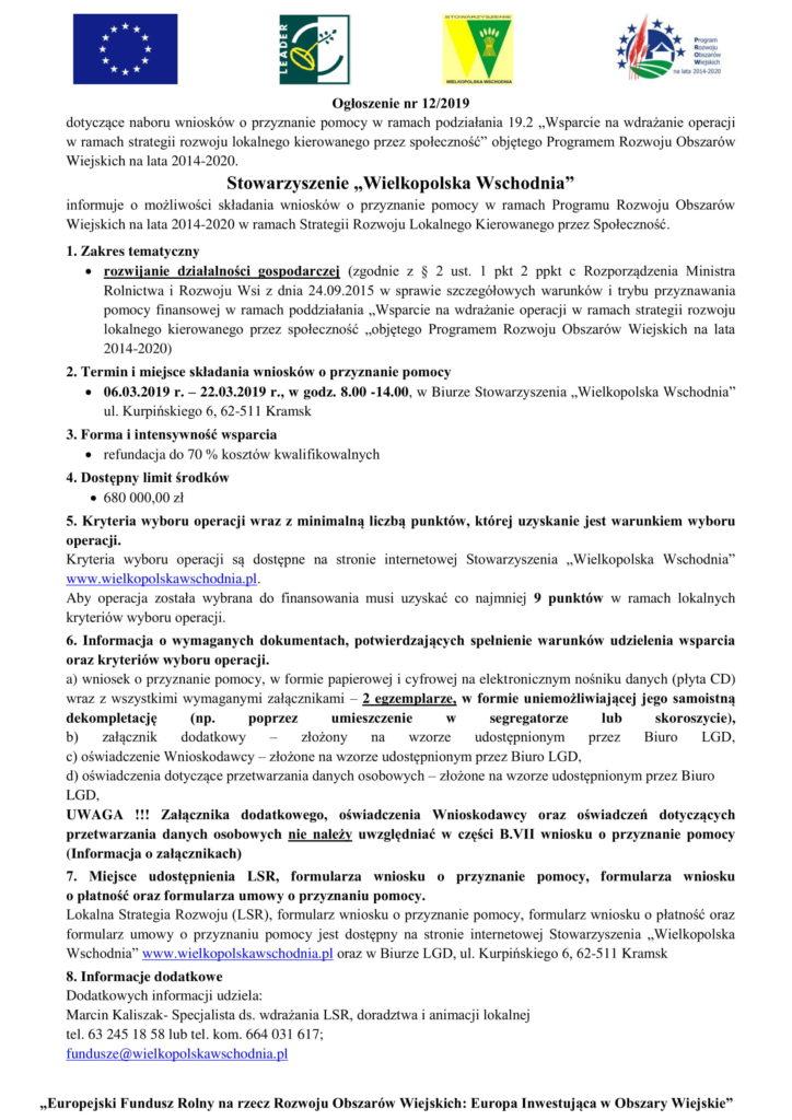 """""""Europejski Fundusz Rolny na rzecz Rozwoju Obszarów Wiejskich: Europa Inwestująca w Obszary Wiejskie"""" Ogłoszenie nr 12/2019 dotyczące naboru wniosków o przyznanie pomocy w ramach podziałania 19.2 """"Wsparcie na wdrażanie operacji w ramach strategii rozwoju lokalnego kierowanego przez społeczność"""" objętego Programem Rozwoju Obszarów Wiejskich na lata 2014-2020. Stowarzyszenie """"Wielkopolska Wschodnia"""" informuje o możliwości składania wniosków o przyznanie pomocy w ramach Programu Rozwoju Obszarów Wiejskich na lata 2014-2020 w ramach Strategii Rozwoju Lokalnego Kierowanego przez Społeczność. 1. Zakres tematyczny  rozwijanie działalności gospodarczej (zgodnie z § 2 ust. 1 pkt 2 ppkt c Rozporządzenia Ministra Rolnictwa i Rozwoju Wsi z dnia 24.09.2015 w sprawie szczegółowych warunków i trybu przyznawania pomocy finansowej w ramach poddziałania """"Wsparcie na wdrażanie operacji w ramach strategii rozwoju lokalnego kierowanego przez społeczność """"objętego Programem Rozwoju Obszarów Wiejskich na lata 2014-2020) 2. Termin i miejsce składania wniosków o przyznanie pomocy  06.03.2019 r. – 22.03.2019 r., w godz. 8.00 -14.00, w Biurze Stowarzyszenia """"Wielkopolska Wschodnia"""" ul. Kurpińskiego 6, 62-511 Kramsk 3. Forma i intensywność wsparcia  refundacja do 70 % kosztów kwalifikowalnych 4. Dostępny limit środków  680 000,00 zł 5. Kryteria wyboru operacji wraz z minimalną liczbą punktów, której uzyskanie jest warunkiem wyboru operacji. Kryteria wyboru operacji są dostępne na stronie internetowej Stowarzyszenia """"Wielkopolska Wschodnia"""" www.wielkopolskawschodnia.pl. Aby operacja została wybrana do finansowania musi uzyskać co najmniej 9 punktów w ramach lokalnych kryteriów wyboru operacji. 6. Informacja o wymaganych dokumentach, potwierdzających spełnienie warunków udzielenia wsparcia oraz kryteriów wyboru operacji. a) wniosek o przyznanie pomocy, w formie papierowej i cyfrowej na elektronicznym nośniku danych (płyta CD) wraz z wszystkimi wymaganymi załącznikami – 2 egzemplarze, w formie un"""