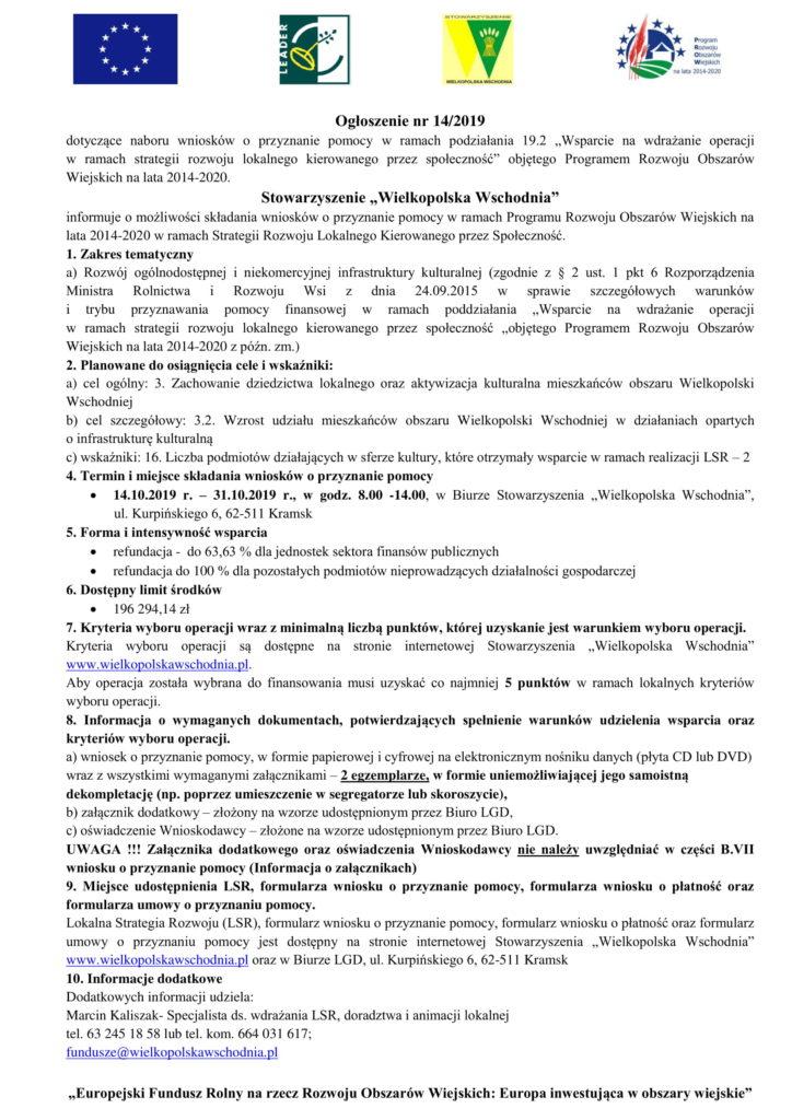 """Ogłoszenie nr 14/2019 dotyczące naboru wniosków o przyznanie pomocy w ramach podziałania 19.2 """"Wsparcie na wdrażanie operacji w ramach strategii rozwoju lokalnego kierowanego przez społeczność"""" objętego Programem Rozwoju Obszarów Wiejskich na lata 2014-2020. Stowarzyszenie """"Wielkopolska Wschodnia"""" informuje o możliwości składania wniosków o przyznanie pomocy w ramach Programu Rozwoju Obszarów Wiejskich na lata 2014-2020 w ramach Strategii Rozwoju Lokalnego Kierowanego przez Społeczność. 1. Zakres tematyczny a) Rozwój ogólnodostępnej i niekomercyjnej infrastruktury kulturalnej (zgodnie z § 2 ust. 1 pkt 6 Rozporządzenia Ministra Rolnictwa i Rozwoju Wsi z dnia 24.09.2015 w sprawie szczegółowych warunków i trybu przyznawania pomocy finansowej w ramach poddziałania """"Wsparcie na wdrażanie operacji w ramach strategii rozwoju lokalnego kierowanego przez społeczność """"objętego Programem Rozwoju Obszarów Wiejskich na lata 2014-2020 z późn. zm.) 2. Planowane do osiągnięcia cele i wskaźniki: a) cel ogólny: 3. Zachowanie dziedzictwa lokalnego oraz aktywizacja kulturalna mieszkańców obszaru Wielkopolski Wschodniej b) cel szczegółowy: 3.2. Wzrost udziału mieszkańców obszaru Wielkopolski Wschodniej w działaniach opartych o infrastrukturę kulturalną c) wskaźniki: 16. Liczba podmiotów działających w sferze kultury, które otrzymały wsparcie w ramach realizacji LSR – 2 4. Termin i miejsce składania wniosków o przyznanie pomocy  14.10.2019 r. – 31.10.2019 r., w godz. 8.00 -14.00, w Biurze Stowarzyszenia """"Wielkopolska Wschodnia"""", ul. Kurpińskiego 6, 62-511 Kramsk 5. Forma i intensywność wsparcia  refundacja - do 63,63 % dla jednostek sektora finansów publicznych  refundacja do 100 % dla pozostałych podmiotów nieprowadzących działalności gospodarczej 6. Dostępny limit środków  196 294,14 zł 7. Kryteria wyboru operacji wraz z minimalną liczbą punktów, której uzyskanie jest warunkiem wyboru operacji. Kryteria wyboru operacji są dostępne na stronie internetowej Stowarzyszenia """"Wielkopolska Ws"""
