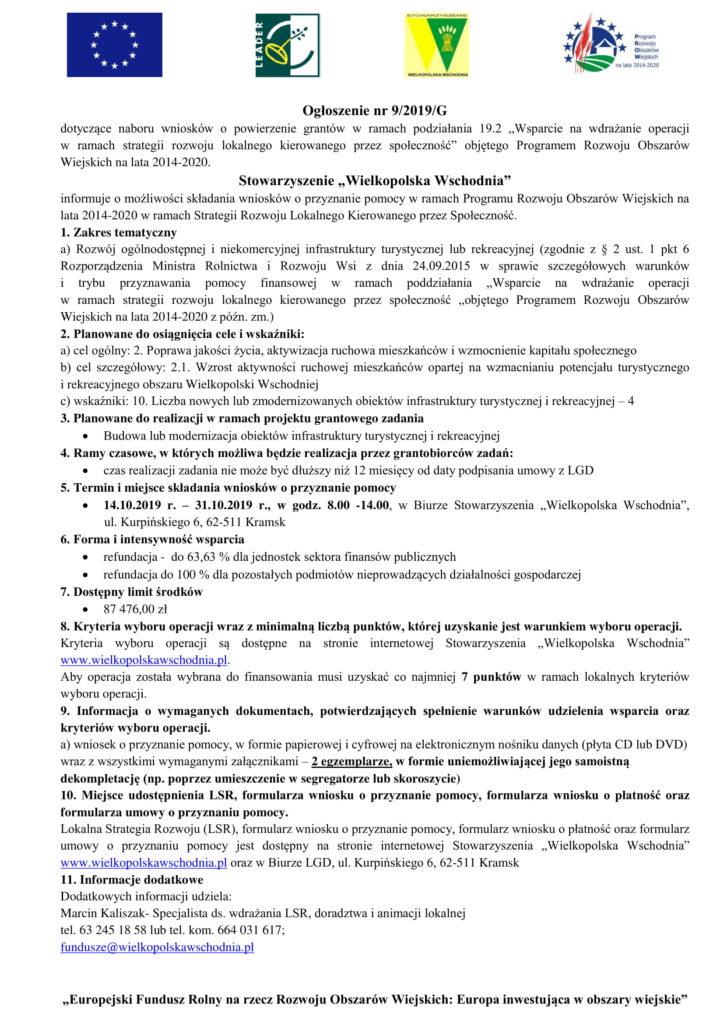"""Ogłoszenie nr 9/2019/G dotyczące naboru wniosków o powierzenie grantów w ramach podziałania 19.2 """"Wsparcie na wdrażanie operacji w ramach strategii rozwoju lokalnego kierowanego przez społeczność"""" objętego Programem Rozwoju Obszarów Wiejskich na lata 2014-2020. Stowarzyszenie """"Wielkopolska Wschodnia"""" informuje o możliwości składania wniosków o przyznanie pomocy w ramach Programu Rozwoju Obszarów Wiejskich na lata 2014-2020 w ramach Strategii Rozwoju Lokalnego Kierowanego przez Społeczność. 1. Zakres tematyczny a) Rozwój ogólnodostępnej i niekomercyjnej infrastruktury turystycznej lub rekreacyjnej (zgodnie z § 2 ust. 1 pkt 6 Rozporządzenia Ministra Rolnictwa i Rozwoju Wsi z dnia 24.09.2015 w sprawie szczegółowych warunków i trybu przyznawania pomocy finansowej w ramach poddziałania """"Wsparcie na wdrażanie operacji w ramach strategii rozwoju lokalnego kierowanego przez społeczność """"objętego Programem Rozwoju Obszarów Wiejskich na lata 2014-2020 z późn. zm.) 2. Planowane do osiągnięcia cele i wskaźniki: a) cel ogólny: 2. Poprawa jakości życia, aktywizacja ruchowa mieszkańców i wzmocnienie kapitału społecznego b) cel szczegółowy: 2.1. Wzrost aktywności ruchowej mieszkańców opartej na wzmacnianiu potencjału turystycznego i rekreacyjnego obszaru Wielkopolski Wschodniej c) wskaźniki: 10. Liczba nowych lub zmodernizowanych obiektów infrastruktury turystycznej i rekreacyjnej – 4 3. Planowane do realizacji w ramach projektu grantowego zadania  Budowa lub modernizacja obiektów infrastruktury turystycznej i rekreacyjnej 4. Ramy czasowe, w których możliwa będzie realizacja przez grantobiorców zadań:  czas realizacji zadania nie może być dłuższy niż 12 miesięcy od daty podpisania umowy z LGD 5. Termin i miejsce składania wniosków o przyznanie pomocy  14.10.2019 r. – 31.10.2019 r., w godz. 8.00 -14.00, w Biurze Stowarzyszenia """"Wielkopolska Wschodnia"""", ul. Kurpińskiego 6, 62-511 Kramsk 6. Forma i intensywność wsparcia  refundacja - do 63,63 % dla jednostek sektora finansów publiczny"""