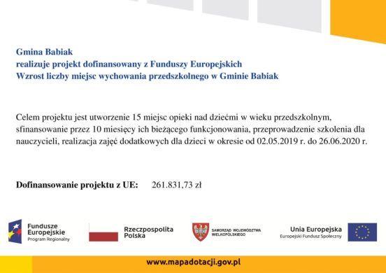Gmina Babiak realizuje projekt dofinansowany z Funduszy Europejskich Wzrost liczby miejsc wychowania przedszkolnego w Gminie Babiak Celem projektu jest utworzenie 15 miejsc opieki nad dziećmi w wieku przedszkolnym, sfinansowanie przez 10 miesięcy ich bieżącego funkcjonowania, przeprowadzenie szkolenia dla nauczycieli, realizacja zajęć dodatkowych dla dzieci w okresie od 02.05.2019 r. do 26.06.2020 r. Dofinansowanie projektu z UE: 261.831,73 zł