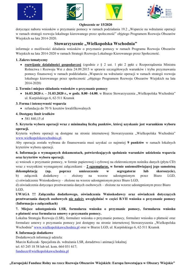 """Ogłoszenie nr  15/2020 dotyczące naboru wniosków o przyznanie pomocy w ramach podziałania 19.2  """"Wsparcie na wdrażanie operacji  w ramach strategii rozwoju lokalnego kierowanego przez społeczność"""" objętego Programem Rozwoju Obszarów  Wiejskich na lata 2014 - 20 20. Stowarzyszenie """"Wielkopolska Wschodnia"""" informuje  o  możliwości  składania  wniosków  o  przyznanie  pomocy  w  ramach  Programu  Rozwoju  Obszarów  Wiejskich na lata 2014 - 2020 w ramach Strategii Rozwoju Lokalnego Kierowanego przez Społeczność . 1. Zakres tematycz ny  rozwi janie  działalności  gospodarczej (zgodnie  z  §  2  ust.  1  pkt  2  ppkt  c  Roz porządzenia  Ministra  Rolnictwa  i  Rozwoju  Wsi  z  dnia  24.09.2015  w  sprawie  szczegółowych  warunków  i  trybu  przyznawania  pomocy  finansowej  w ramach poddziałania """"Wsparcie na wdrażani e  operacji  w  ramach  strategii  rozwoju  lokalnego  kierowanego  przez  społeczność  """"objętego  Programem  Rozwoju  Obszarów  Wiejskich  na  lata  2014 - 2020) 2. Termin i miejsce składania wniosków o przyznanie pomocy  1 6.0 3 .2020 r. – 31 .0 3 .20 20 r. , w godz.  8.00 - 14 .00 ,  w Biurze Stowarzy szenia """"Wielkopolska Wschodnia"""" ul. Kurpińskiego 6, 62 - 511 Kramsk 3. Forma  i intensywność  wsparcia  refundacja do 70 %  kosztów kwalifikowalnych 4. Dostępny limit środków  581 840,15 zł 5. Kryteria wyboru operacji wraz z minimalną liczbą  punktów, której uzyskanie  jest warunkiem wyboru  operacji. Kryteria  wyboru  operacji  są  dostępne  na  stronie  internetowej  Stowarzyszenia  """"Wielkopolska  Wschodnia""""  www.wielkopolskawschodnia.pl . Aby  operacja  zo stała  wybrana  do  finansowania  musi  uzyskać  co  najmniej  9 punktów w  ramach  lokalnych  kryteriów wyboru operacji. 6.  Informacja  o  wymaganych  dokumentach,  potwierdzających  spełnienie  warunków  udzielenia  wsparcia  oraz kryteriów wyboru operacji. a) wniosek o pr zyznanie pomocy, w formie papierowej i cyfrowej na elekt ronicznym nośniku danych (płyta  CD)  wraz z wszystkimi wymaganymi załąc"""