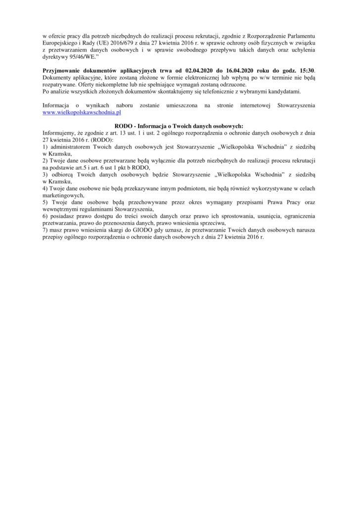 """w ofercie pracy dla potrzeb niezbędnych do realizacji procesu rekrutacji, zgodnie z Rozporządzenie Parlamentu Europejskiego i Rady (UE) 2016/679 z dnia 27 kwietnia 2016 r. w sprawie ochrony osób fizycznych w związku z przetwarzaniem danych osobowych i w sprawie swobodnego przepływu takich danych oraz uchylenia dyrektywy 95/46/WE."""" Przyjmowanie dokumentów aplikacyjnych trwa od 02.04.2020 do 16.04.2020 roku do godz. 15:30. Dokumenty aplikacyjne, które zostaną złożone w formie elektronicznej lub wpłyną po w/w terminie nie będą rozpatrywane. Oferty niekompletne lub nie spełniające wymagań zostaną odrzucone. Po analizie wszystkich złożonych dokumentów skontaktujemy się telefonicznie z wybranymi kandydatami. Informacja o wynikach naboru zostanie umieszczona na stronie internetowej Stowarzyszenia www.wielkopolskawschodnia.pl RODO - Informacja o Twoich danych osobowych: Informujemy, że zgodnie z art. 13 ust. 1 i ust. 2 ogólnego rozporządzenia o ochronie danych osobowych z dnia 27 kwietnia 2016 r. (RODO): 1) administratorem Twoich danych osobowych jest Stowarzyszenie """"Wielkopolska Wschodnia"""" z siedzibą w Kramsku, 2) Twoje dane osobowe przetwarzane będą wyłącznie dla potrzeb niezbędnych do realizacji procesu rekrutacji na podstawie art.5 i art. 6 ust 1 pkt b RODO, 3) odbiorcą Twoich danych osobowych będzie Stowarzyszenie """"Wielkopolska Wschodnia"""" z siedzibą w Kramsku, 4) Twoje dane osobowe nie będą przekazywane innym podmiotom, nie będą również wykorzystywane w celach marketingowych, 5) Twoje dane osobowe będą przechowywane przez okres wymagany przepisami Prawa Pracy oraz wewnętrznymi regulaminami Stowarzyszenia, 6) posiadasz prawo dostępu do treści swoich danych oraz prawo ich sprostowania, usunięcia, ograniczenia przetwarzania, prawo do przenoszenia danych, prawo wniesienia sprzeciwu, 7) masz prawo wniesienia skargi do GIODO gdy uznasz, że przetwarzanie Twoich danych osobowych narusza przepisy ogólnego rozporządzenia o ochronie danych osobowych z dnia 27 kwietnia 2016 r."""