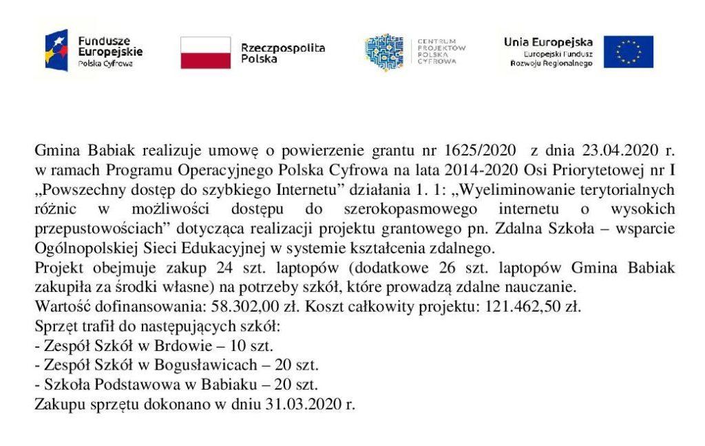 """Gmina Babiak realizuje umowę o powierzenie grantu nr 1625/2020 z dnia 23.04.2020 r. w ramach Programu Operacyjnego Polska Cyfrowa na lata 2014-2020 Osi Priorytetowej nr I """"Powszechny dostęp do szybkiego Internetu"""" działania 1. 1: """"Wyeliminowanie terytorialnych różnic w możliwości dostępu do szerokopasmowego internetu o wysokich przepustowościach"""" dotycząca realizacji projektu grantowego pn. Zdalna Szkoła – wsparcie Ogólnopolskiej Sieci Edukacyjnej w systemie kształcenia zdalnego. Projekt obejmuje zakup 24 szt. laptopów (dodatkowe 26 szt. laptopów Gmina Babiak zakupiła za środki własne) na potrzeby szkół, które prowadzą zdalne nauczanie. Wartość dofinansowania: 58.302,00 zł. Koszt całkowity projektu: 121.462,50 zł. Sprzęt trafił do następujących szkół: - Zespół Szkół w Brdowie – 10 szt. - Zespół Szkół w Bogusławicach – 20 szt. - Szkoła Podstawowa w Babiaku – 20 szt. Zakupu sprzętu dokonano w dniu 31.03.2020 r."""