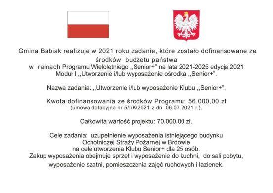 """Gmina Babiak realizuje w 2021 roku zadanie, które zostało dofinansowane ze środków budżetu państwa w ramach Programu Wieloletniego ,,Senior+"""" na lata 2021-2025 edycja 2021 Moduł I ,,Utworzenie i/lub wyposażenie ośrodka ,,Senior+"""". Nazwa zadania: ,,Utworzenie i/lub wyposażenie Klubu ,,Senior+"""". Kwota dofinansowania ze środków Programu: 56.000,00 zł (umowa dotacyjna nr 5/I/K/2021 z dn. 06.07.2021 r.). Całkowita wartość projektu: 70.000,00 zł. Cele zadania: uzupełnienie wyposażenia istniejącego budynku Ochotniczej Straży Pożarnej w Brdowie na cele utworzenia Klubu Senior+ dla 25 osób. Zakup wyposażenia obejmuje sprzęt i wyposażenie do kuchni, do sali pobytu, wyposażenie szatni, pomieszczenia zajęć ruchowych i łazienek."""